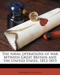 The naval operations of war between Great Britain and the United States, 1812-181